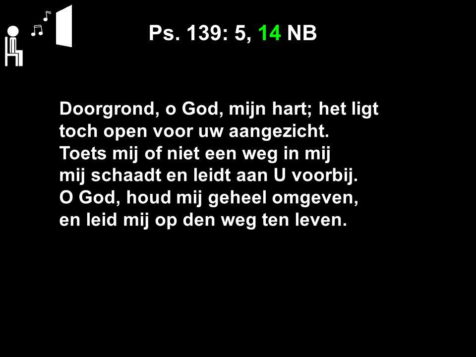 Ps. 139: 5, 14 NB Doorgrond, o God, mijn hart; het ligt