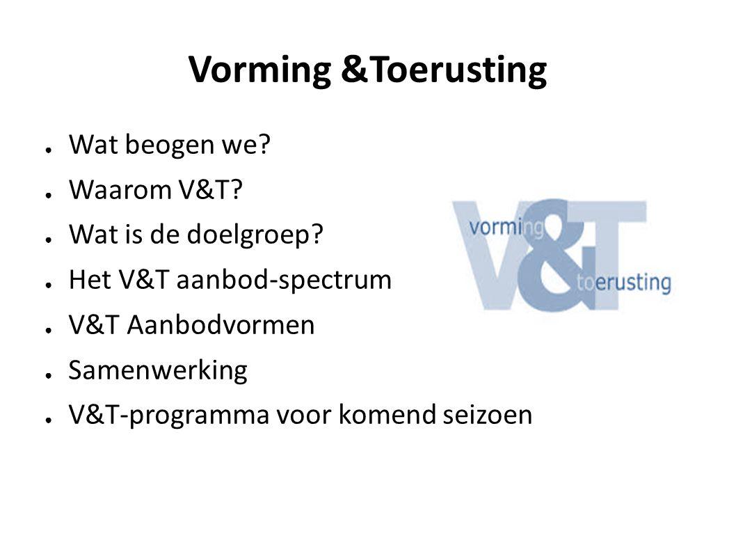 Vorming &Toerusting Wat beogen we Waarom V&T Wat is de doelgroep