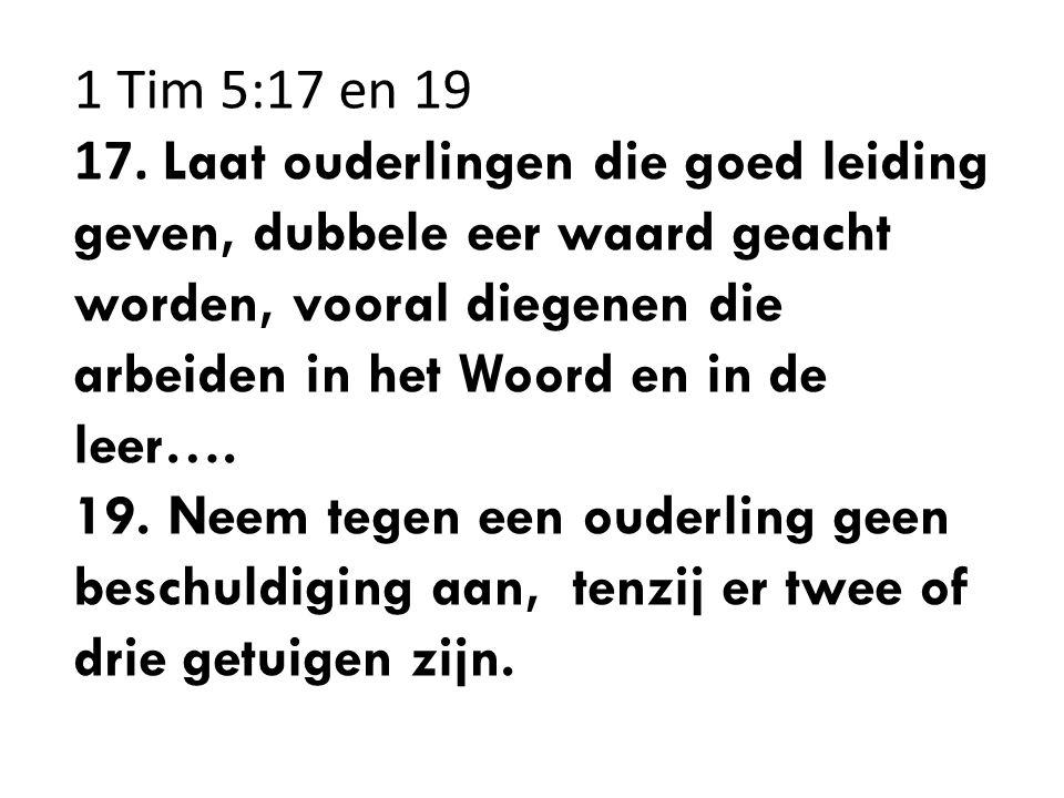 1 Tim 5:17 en 19 17. Laat ouderlingen die goed leiding geven, dubbele eer waard geacht worden, vooral diegenen die arbeiden in het Woord en in de leer….