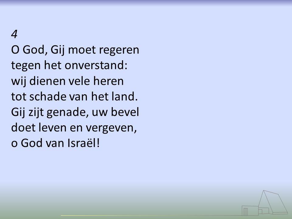 4 O God, Gij moet regeren. tegen het onverstand: wij dienen vele heren. tot schade van het land.
