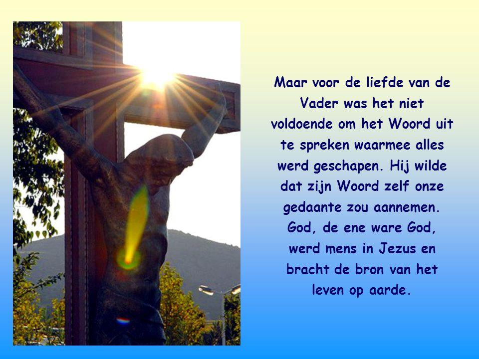 Maar voor de liefde van de Vader was het niet voldoende om het Woord uit te spreken waarmee alles werd geschapen.