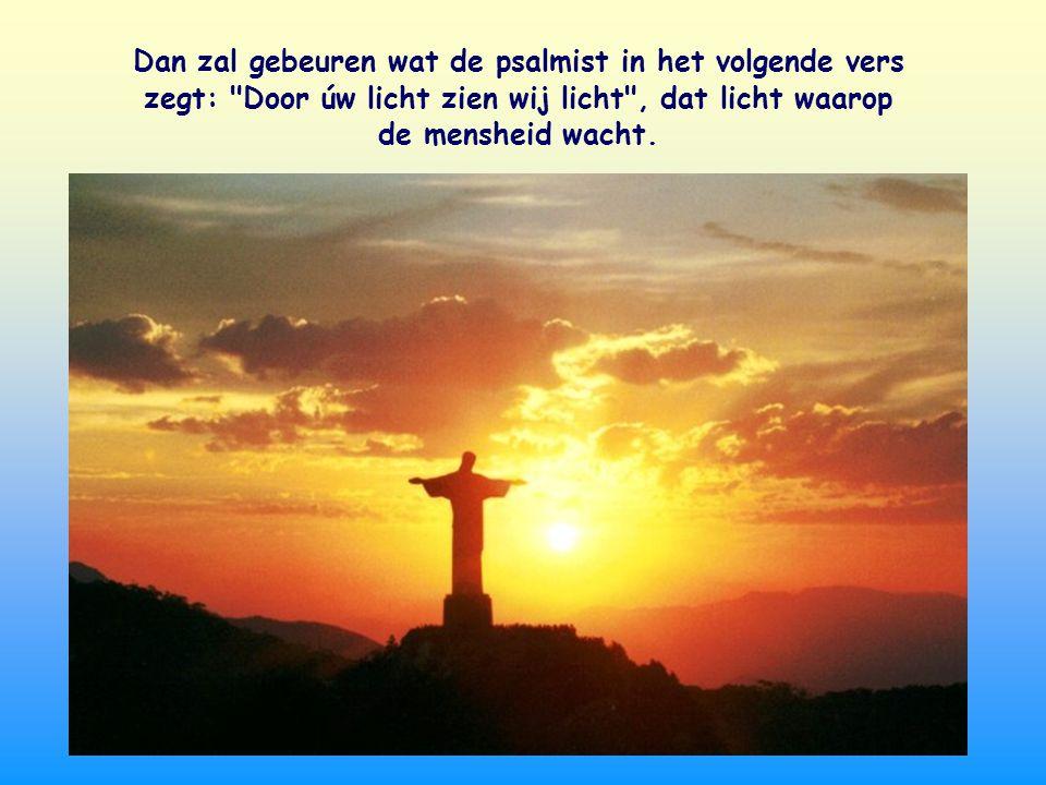 Dan zal gebeuren wat de psalmist in het volgende vers zegt: Door úw licht zien wij licht , dat licht waarop de mensheid wacht.
