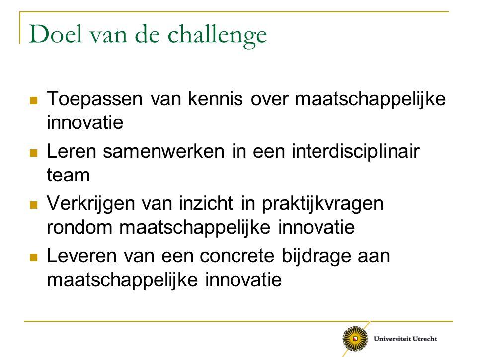Doel van de challenge Toepassen van kennis over maatschappelijke innovatie. Leren samenwerken in een interdisciplinair team.
