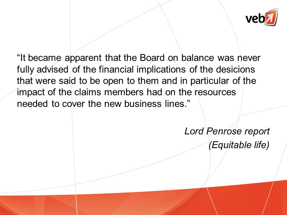 It became apparent that the Board on balance was never fully advised of the financial implications of the desicions that were said to be open to them and in particular of the impact of the claims members had on the resources needed to cover the new business lines. Lord Penrose report (Equitable life)