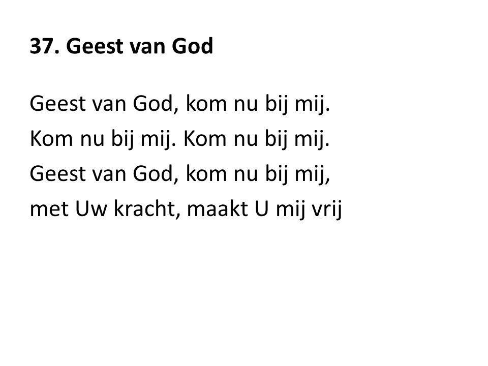37. Geest van God Geest van God, kom nu bij mij. Kom nu bij mij. Kom nu bij mij. Geest van God, kom nu bij mij,