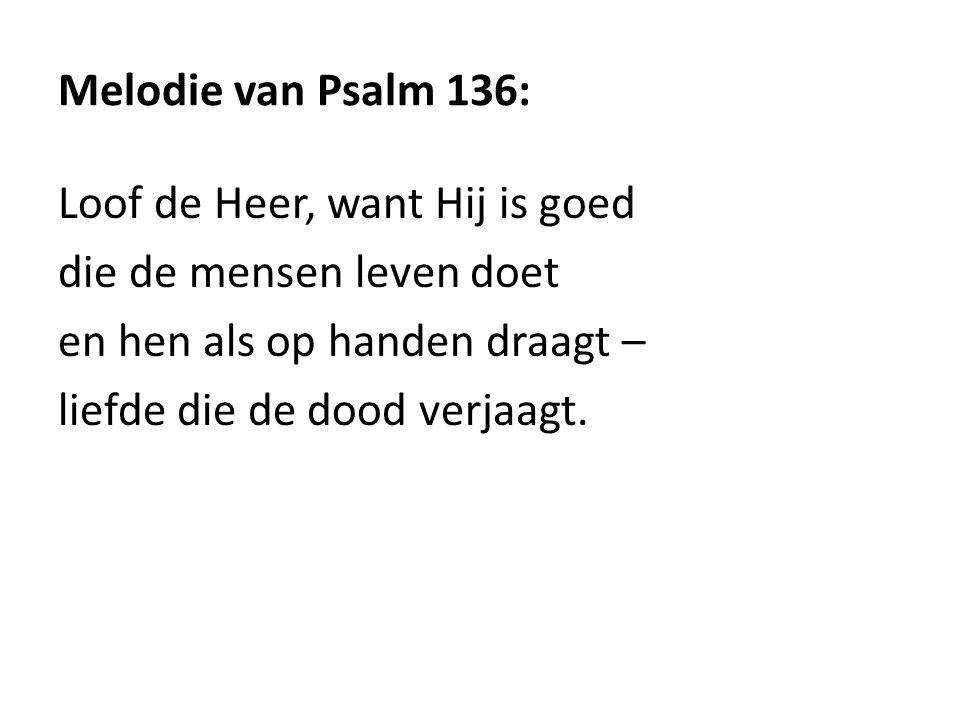 Melodie van Psalm 136: Loof de Heer, want Hij is goed. die de mensen leven doet. en hen als op handen draagt –