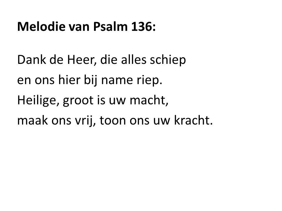 Melodie van Psalm 136: Dank de Heer, die alles schiep. en ons hier bij name riep. Heilige, groot is uw macht,