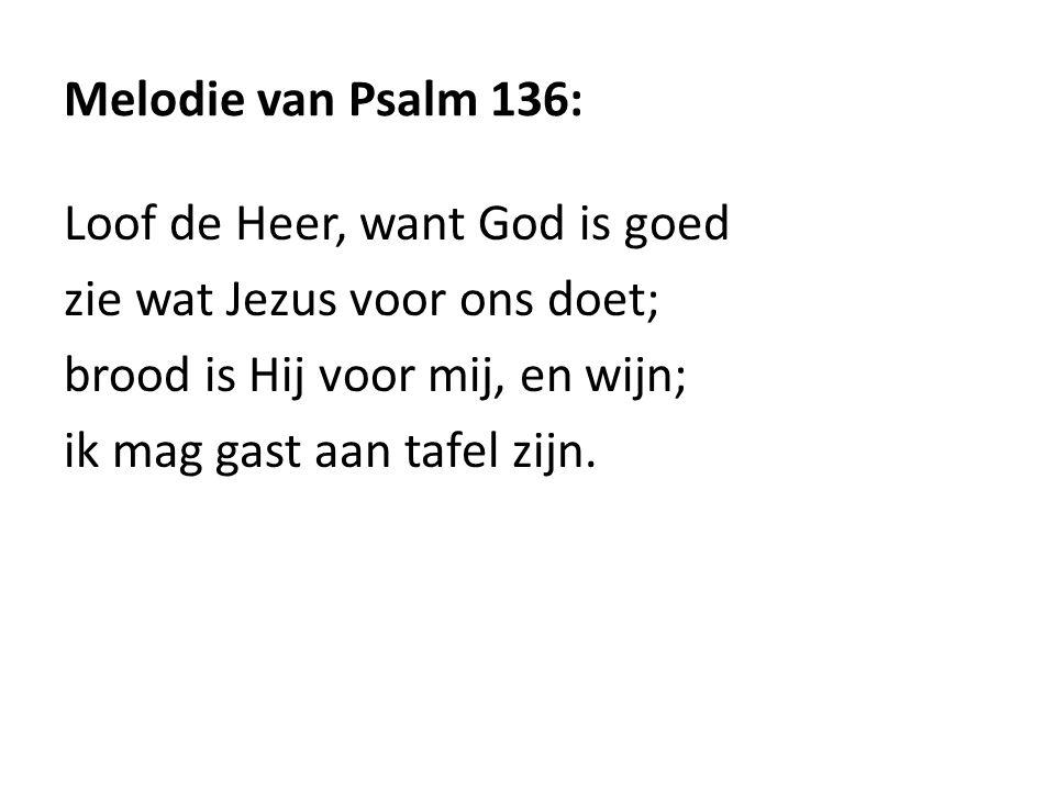 Melodie van Psalm 136: Loof de Heer, want God is goed. zie wat Jezus voor ons doet; brood is Hij voor mij, en wijn;