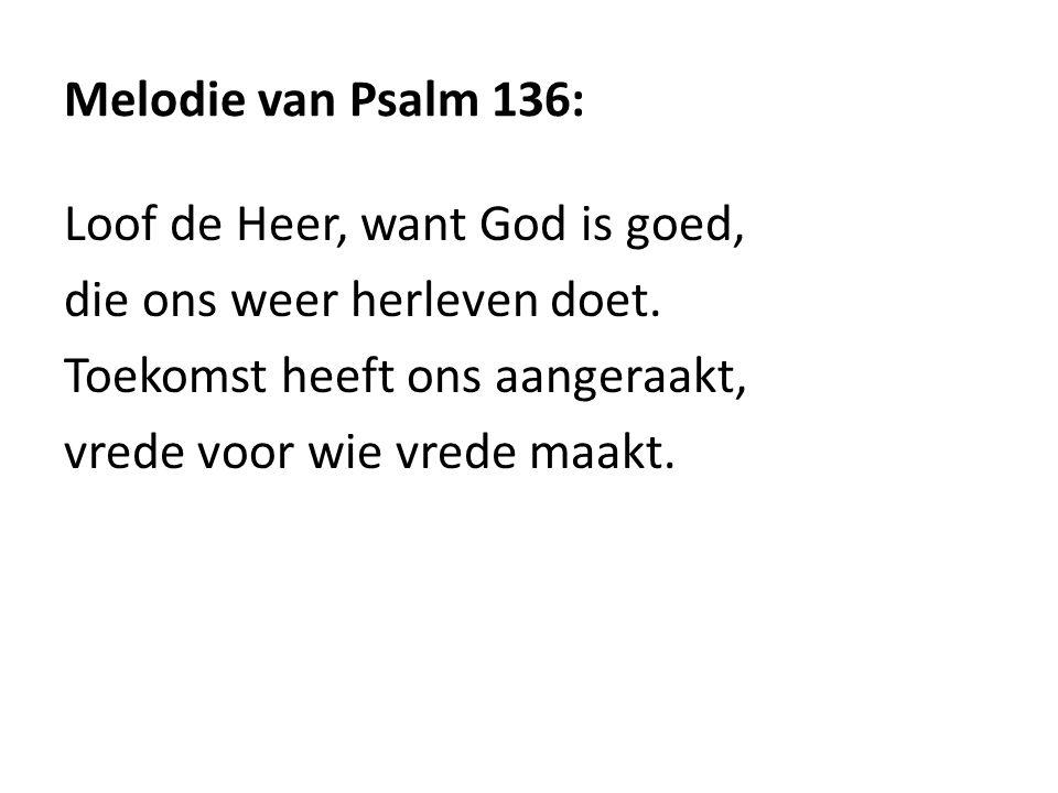 Melodie van Psalm 136: Loof de Heer, want God is goed, die ons weer herleven doet. Toekomst heeft ons aangeraakt,