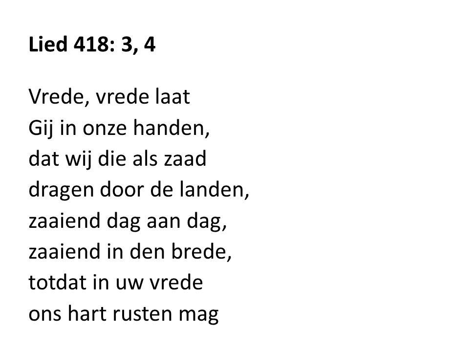 Lied 418: 3, 4 Vrede, vrede laat. Gij in onze handen, dat wij die als zaad. dragen door de landen,