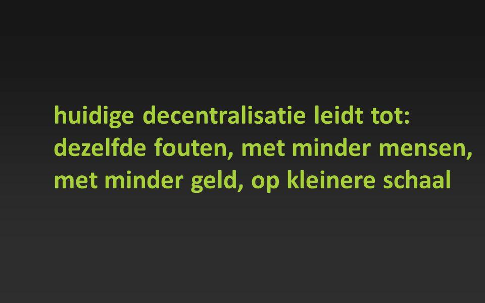 huidige decentralisatie leidt tot: dezelfde fouten, met minder mensen, met minder geld, op kleinere schaal