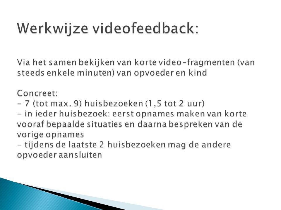Werkwijze videofeedback: Via het samen bekijken van korte video-fragmenten (van steeds enkele minuten) van opvoeder en kind Concreet: - 7 (tot max.