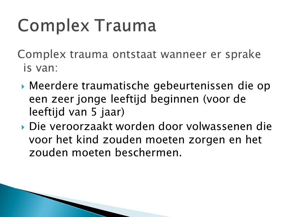 Complex Trauma Complex trauma ontstaat wanneer er sprake is van: