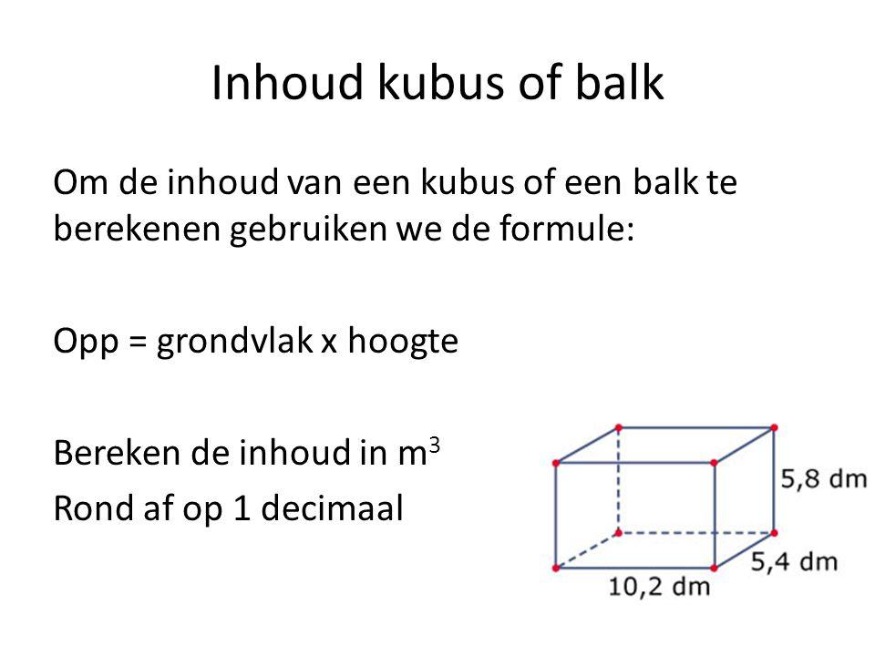 Inhoud kubus of balk Om de inhoud van een kubus of een balk te berekenen gebruiken we de formule: Opp = grondvlak x hoogte.