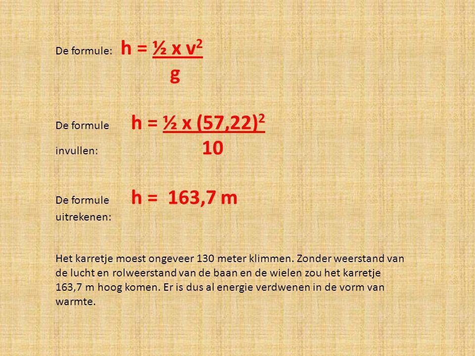 g De formule: h = ½ x v2 De formule h = ½ x (57,22)2 invullen: 10