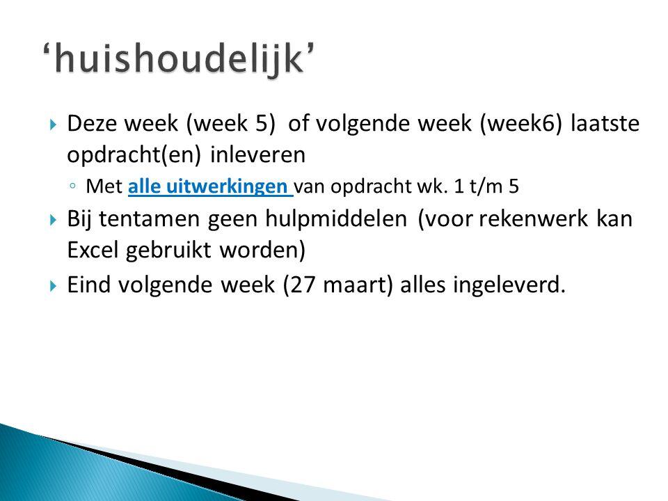 'huishoudelijk' Deze week (week 5) of volgende week (week6) laatste opdracht(en) inleveren. Met alle uitwerkingen van opdracht wk. 1 t/m 5.