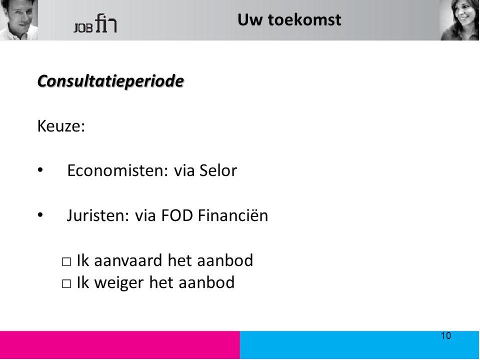 Uw toekomst Consultatieperiode. Keuze: Economisten: via Selor. Juristen: via FOD Financiën. □ Ik aanvaard het aanbod.