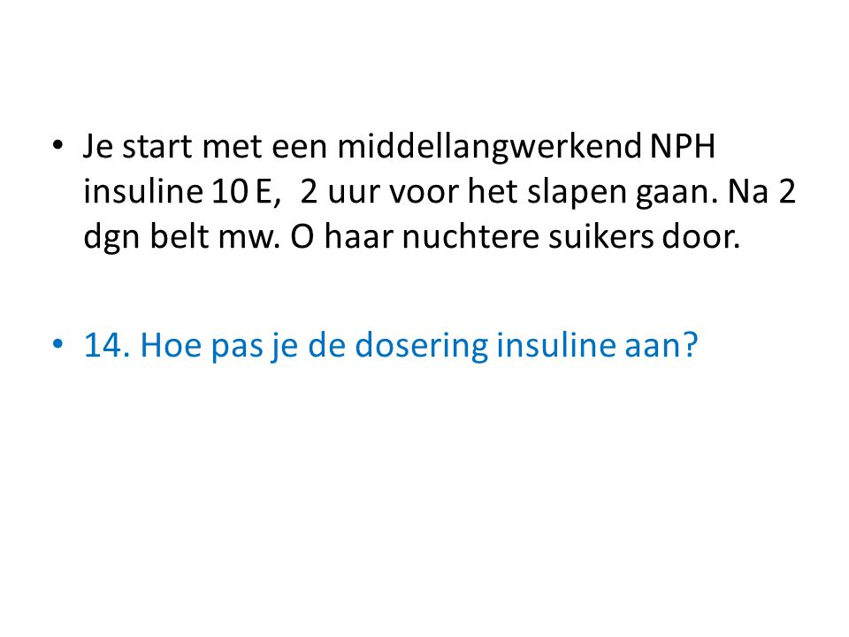 Je start met een middellangwerkend NPH insuline 10 E, 2 uur voor het slapen gaan. Na 2 dgn belt mw. O haar nuchtere suikers door.