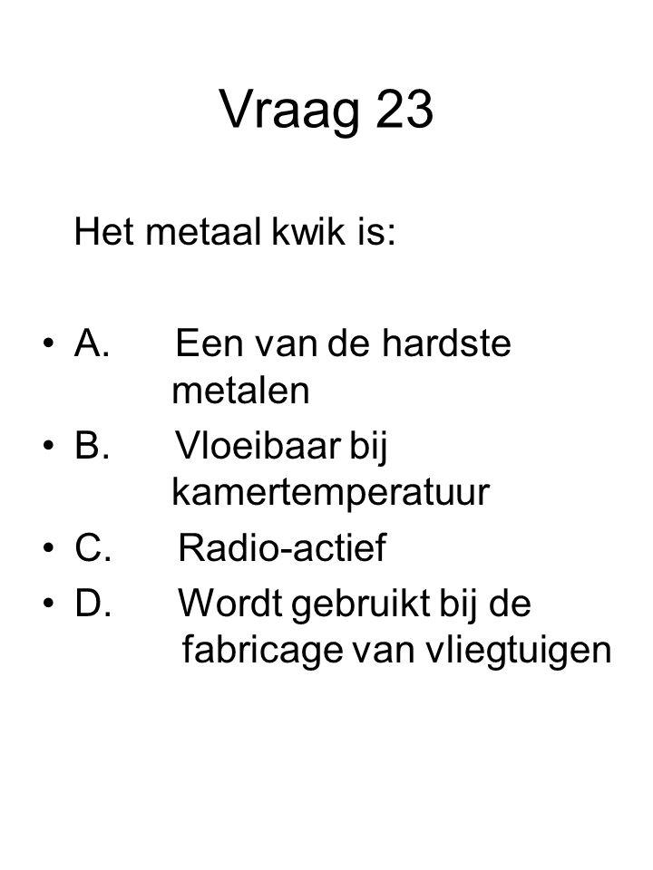 Vraag 23 Het metaal kwik is: A. Een van de hardste metalen