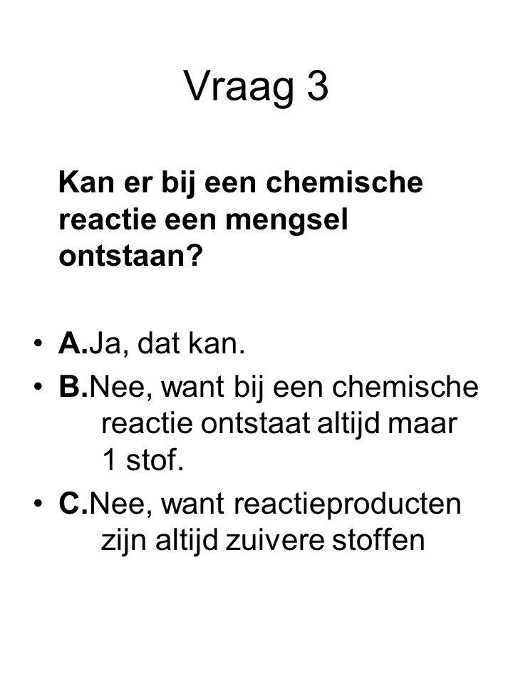Vraag 3 Kan er bij een chemische reactie een mengsel ontstaan