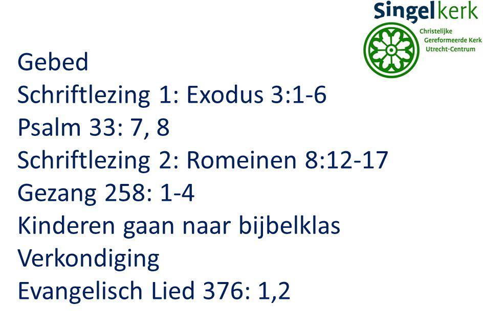Gebed Schriftlezing 1: Exodus 3:1-6. Psalm 33: 7, 8. Schriftlezing 2: Romeinen 8:12-17. Gezang 258: 1-4.