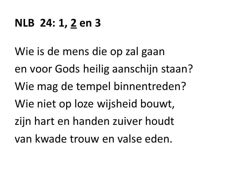NLB 24: 1, 2 en 3 Wie is de mens die op zal gaan. en voor Gods heilig aanschijn staan Wie mag de tempel binnentreden