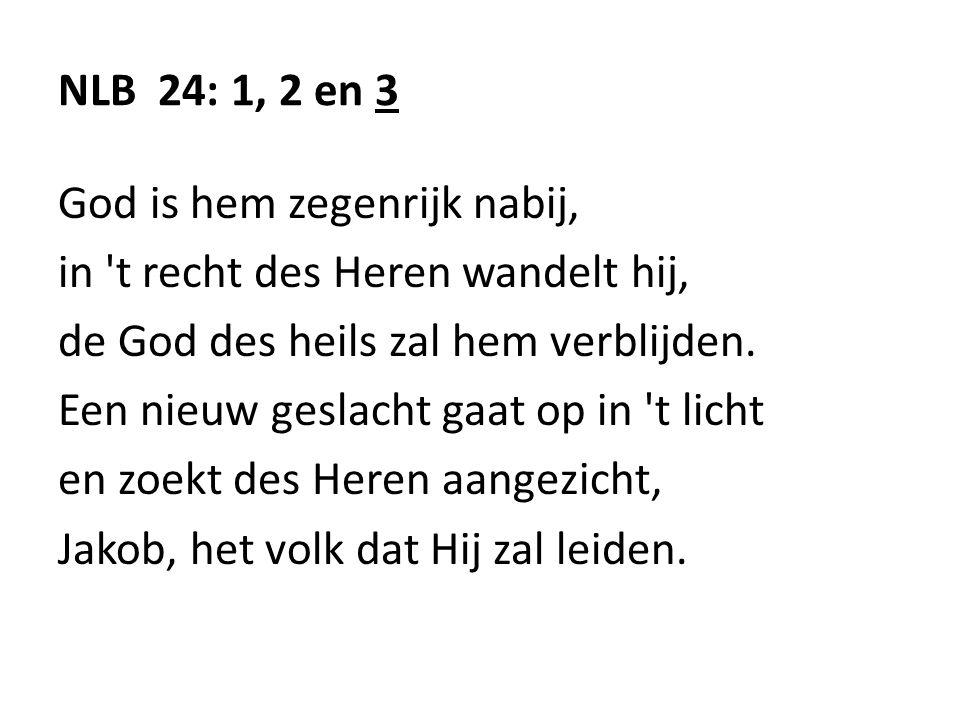 NLB 24: 1, 2 en 3 God is hem zegenrijk nabij, in t recht des Heren wandelt hij, de God des heils zal hem verblijden.