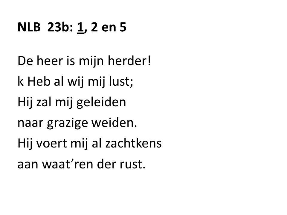 NLB 23b: 1, 2 en 5 De heer is mijn herder! k Heb al wij mij lust; Hij zal mij geleiden. naar grazige weiden.