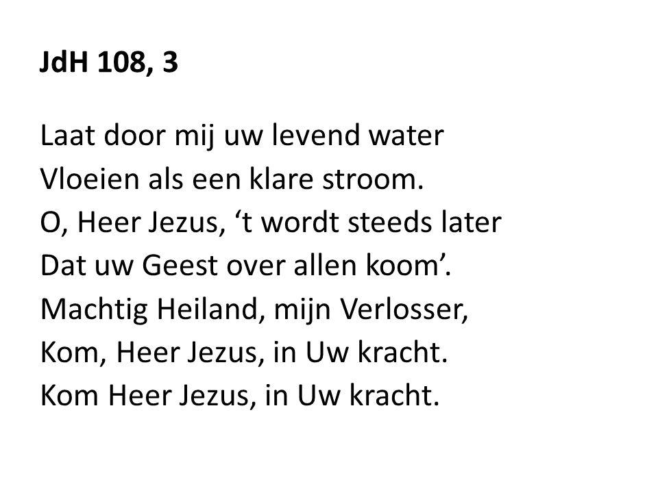 JdH 108, 3 Laat door mij uw levend water. Vloeien als een klare stroom. O, Heer Jezus, 't wordt steeds later.