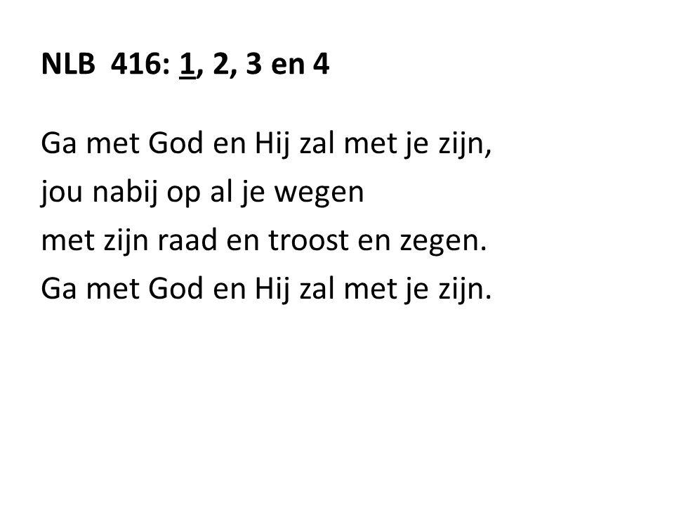NLB 416: 1, 2, 3 en 4 Ga met God en Hij zal met je zijn, jou nabij op al je wegen. met zijn raad en troost en zegen.