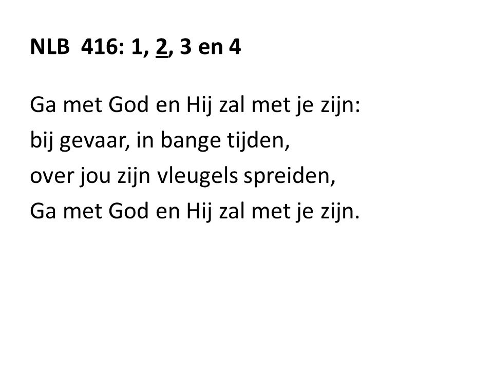 NLB 416: 1, 2, 3 en 4 Ga met God en Hij zal met je zijn: bij gevaar, in bange tijden, over jou zijn vleugels spreiden,