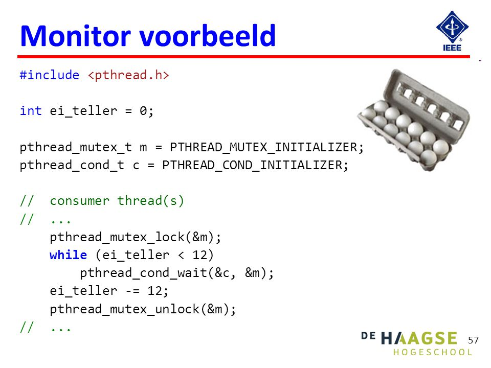 Monitor voorbeeld // producer thread(s) // ... pthread_mutex_lock(&m); ei_teller += n; pthread_cond_broadcast(&c);
