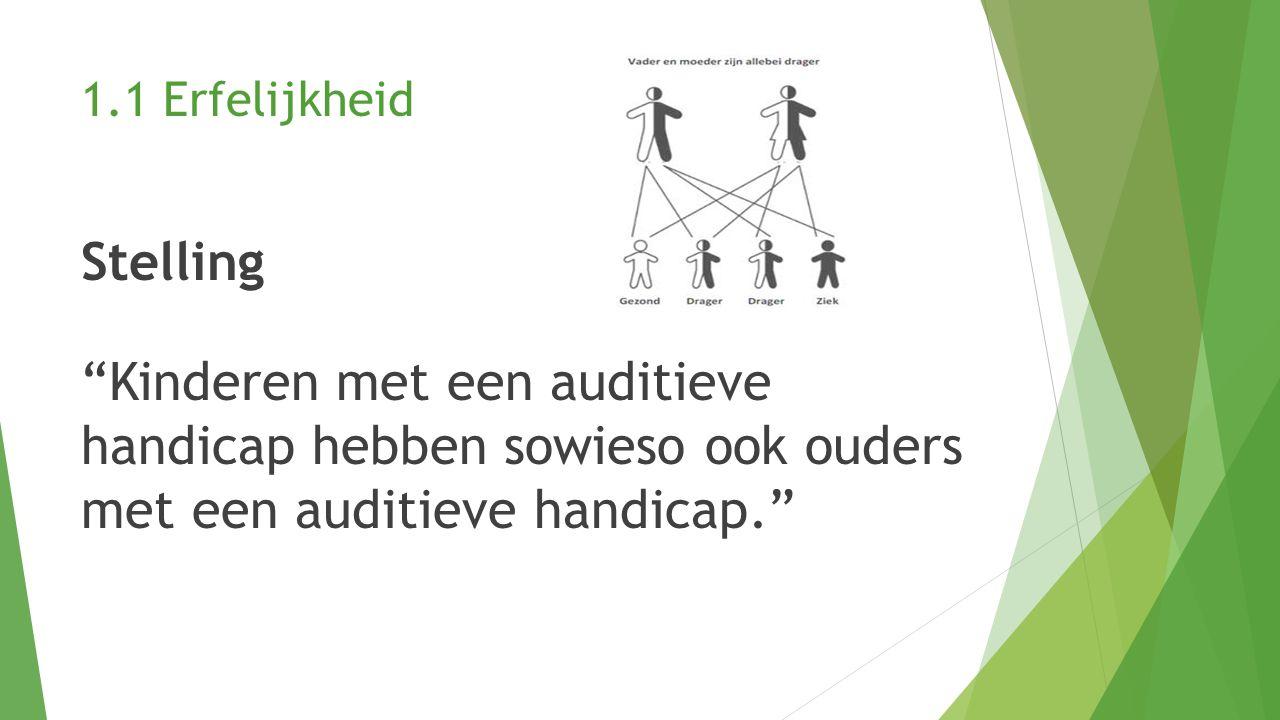 1.1 Erfelijkheid Stelling Kinderen met een auditieve handicap hebben sowieso ook ouders met een auditieve handicap.