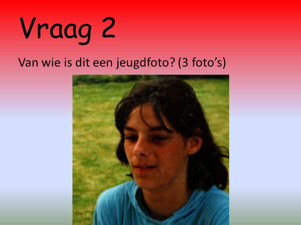 Vraag 2 Van wie is dit een jeugdfoto (3 foto's)