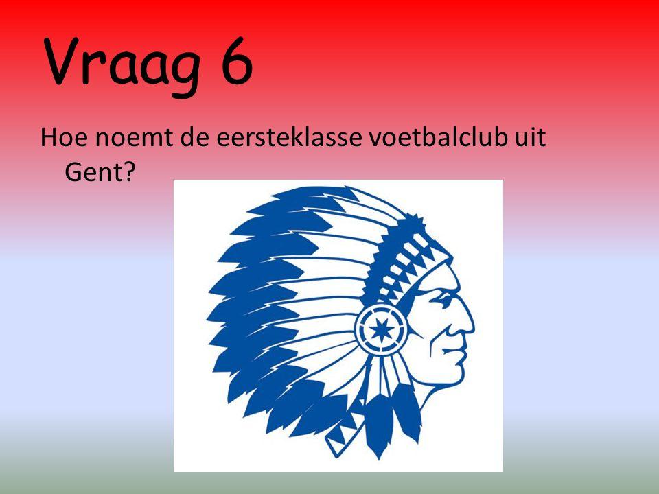 Vraag 6 Hoe noemt de eersteklasse voetbalclub uit Gent