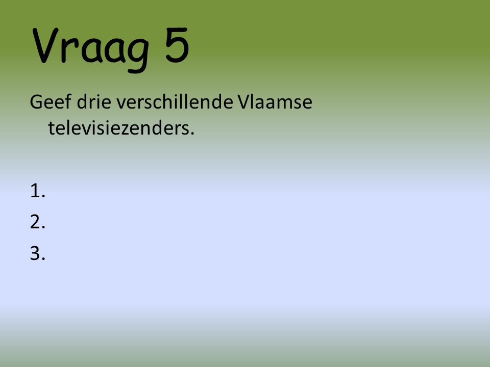 Vraag 5 Geef drie verschillende Vlaamse televisiezenders. 1. 2. 3.