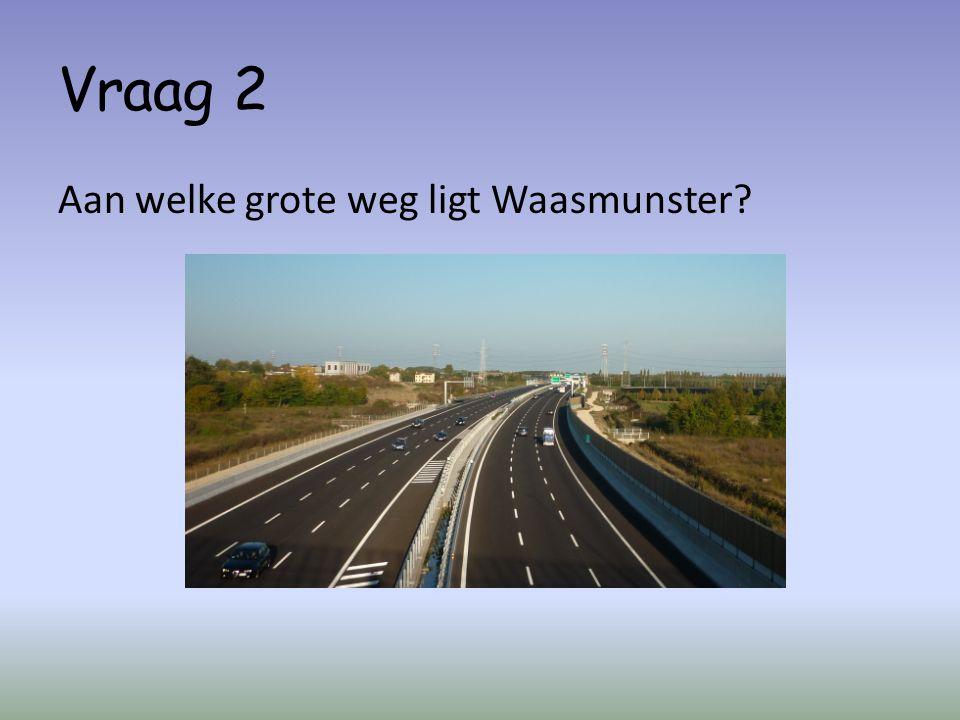 Vraag 2 Aan welke grote weg ligt Waasmunster