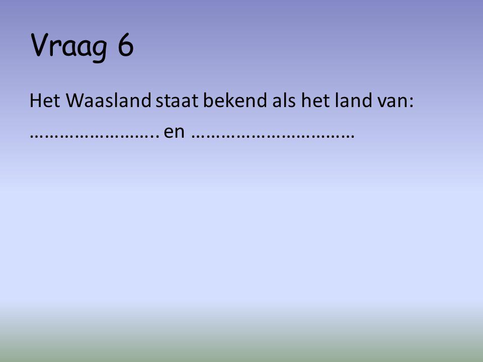 Vraag 6 Het Waasland staat bekend als het land van: …………………….. en ……………………………