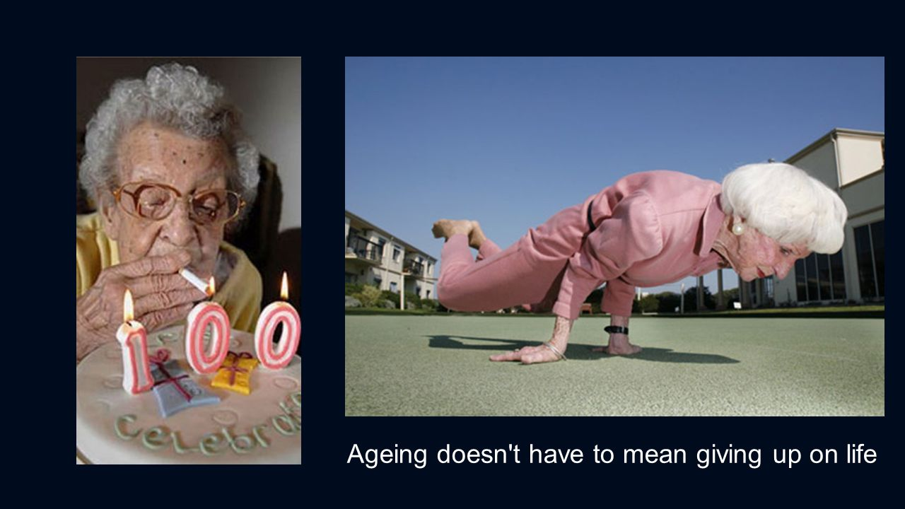 Ageing doesn t have to mean giving up on life