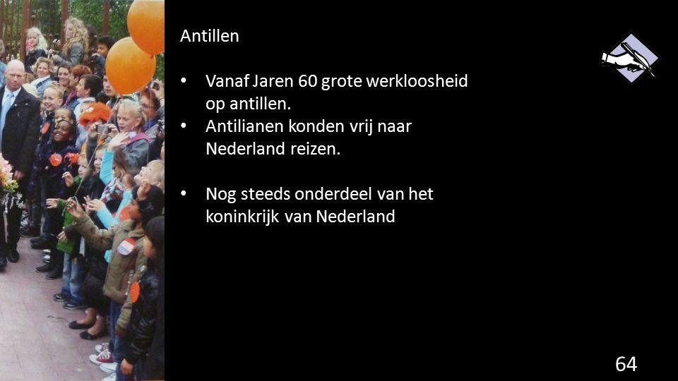 Antillen Vanaf Jaren 60 grote werkloosheid op antillen. Antilianen konden vrij naar Nederland reizen.