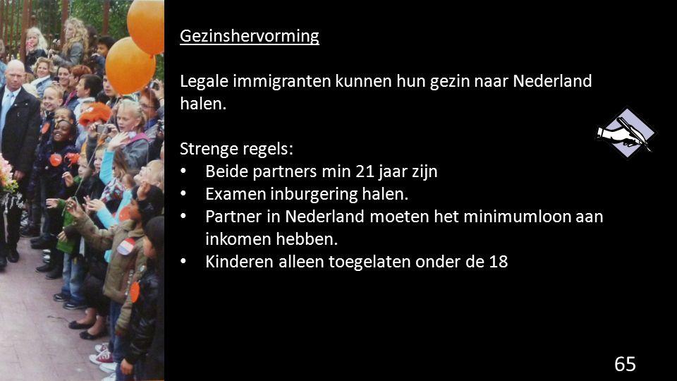 Gezinshervorming Legale immigranten kunnen hun gezin naar Nederland halen. Strenge regels: Beide partners min 21 jaar zijn.