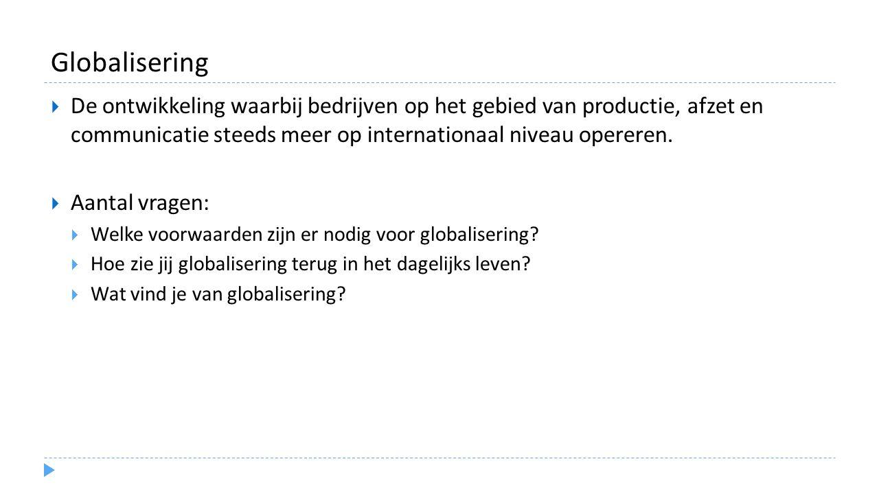 Globalisering De ontwikkeling waarbij bedrijven op het gebied van productie, afzet en communicatie steeds meer op internationaal niveau opereren.