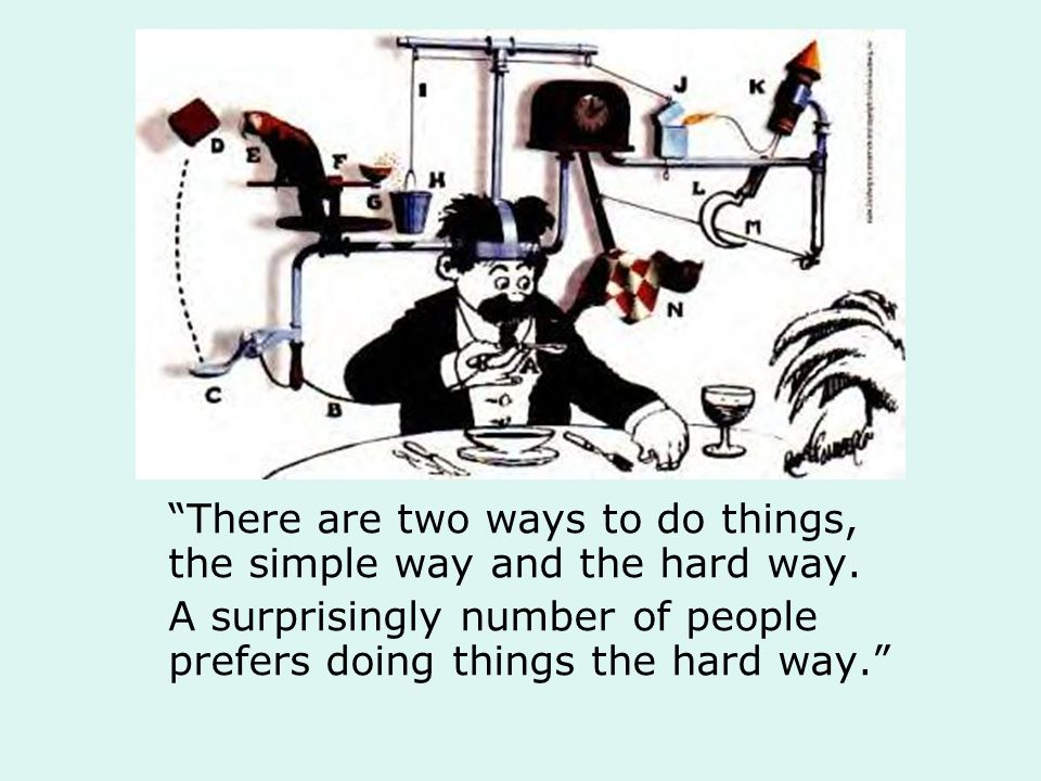 There are two ways to do things, the simple way and the hard way.