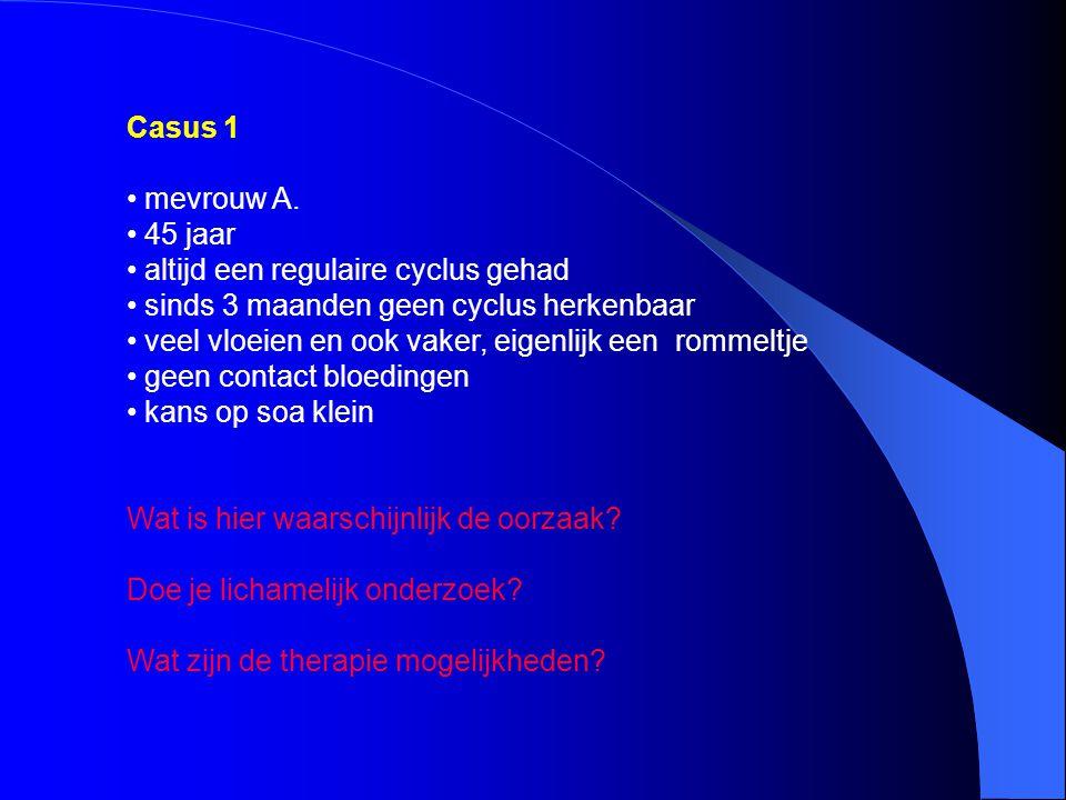 Casus 1 mevrouw A. 45 jaar. altijd een regulaire cyclus gehad. sinds 3 maanden geen cyclus herkenbaar.