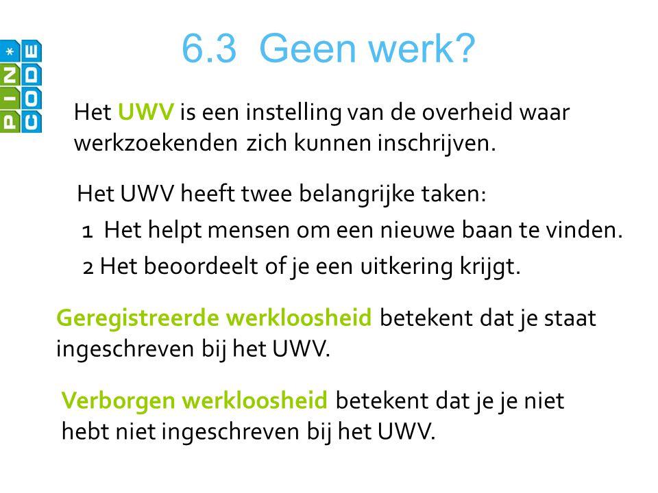 6.3 Geen werk Het UWV is een instelling van de overheid waar werkzoekenden zich kunnen inschrijven.
