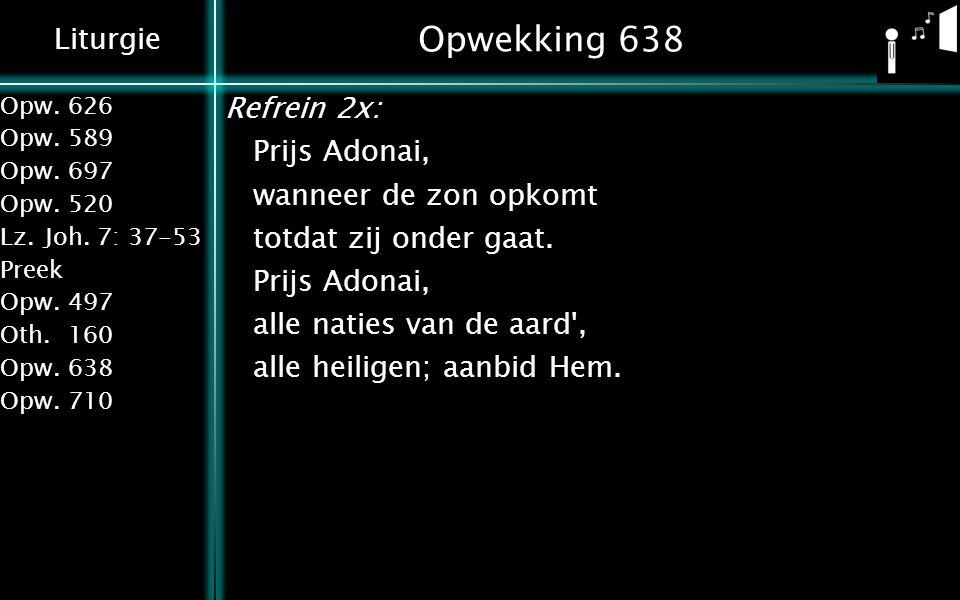 Opwekking 638 Refrein 2x: Prijs Adonai, wanneer de zon opkomt totdat zij onder gaat. alle naties van de aard , alle heiligen; aanbid Hem.