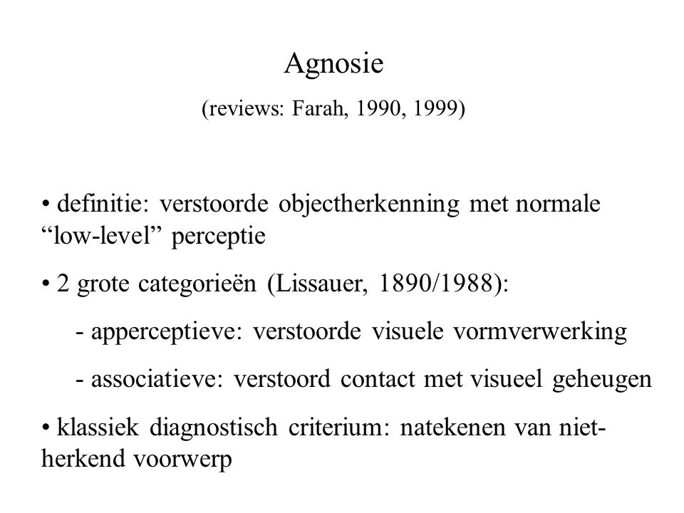 Agnosie (reviews: Farah, 1990, 1999) definitie: verstoorde objectherkenning met normale low-level perceptie.