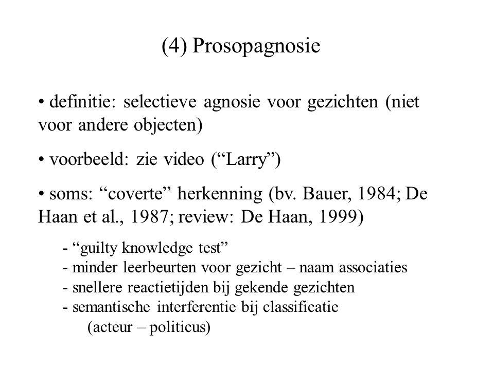 (4) Prosopagnosie definitie: selectieve agnosie voor gezichten (niet voor andere objecten) voorbeeld: zie video ( Larry )