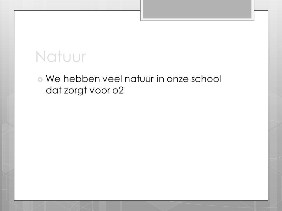 Natuur We hebben veel natuur in onze school dat zorgt voor o2