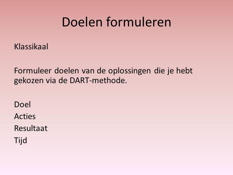 Doelen formuleren Klassikaal Formuleer doelen van de oplossingen die je hebt gekozen via de DART-methode. Doel Acties Resultaat Tijd